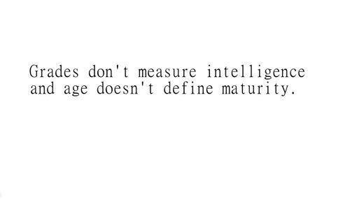 grades-dont-measure-intelligence-and-age-doesnt-define-maturity.jpg